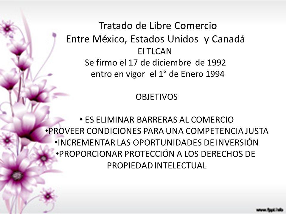 Tratado de Libre Comercio Entre México, Estados Unidos y Canadá El TLCAN Se firmo el 17 de diciembre de 1992 entro en vigor el 1° de Enero 1994 OBJETI