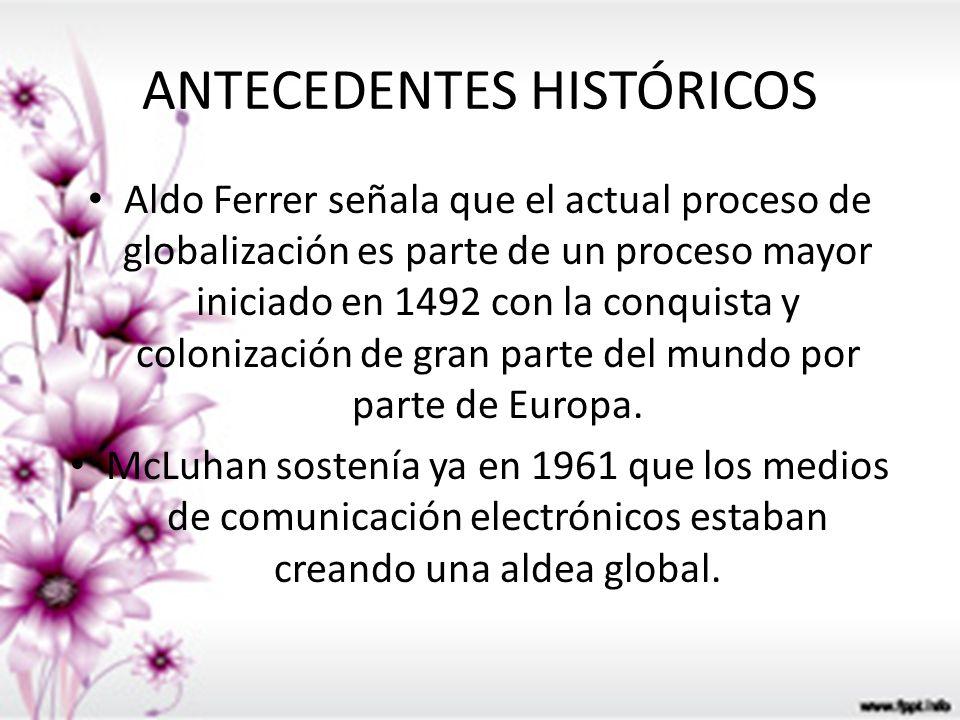 ANTECEDENTES HISTÓRICOS Aldo Ferrer señala que el actual proceso de globalización es parte de un proceso mayor iniciado en 1492 con la conquista y col
