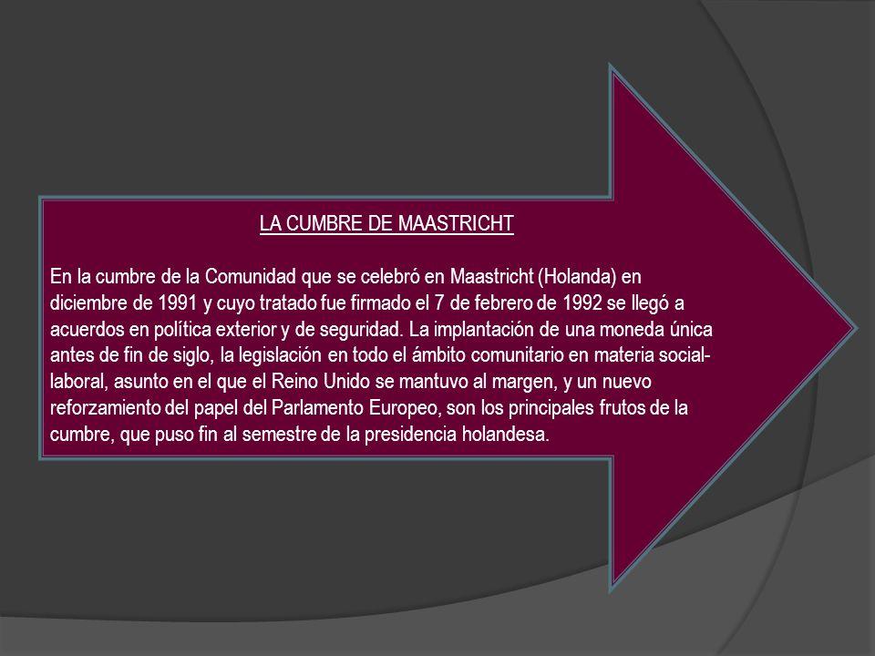 LA CUMBRE DE MAASTRICHT En la cumbre de la Comunidad que se celebró en Maastricht (Holanda) en diciembre de 1991 y cuyo tratado fue firmado el 7 de fe