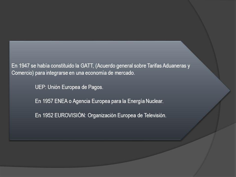 En 1947 se había constituido la GATT, (Acuerdo general sobre Tarifas Aduaneras y Comercio) para integrarse en una economía de mercado. UEP: Unión Euro