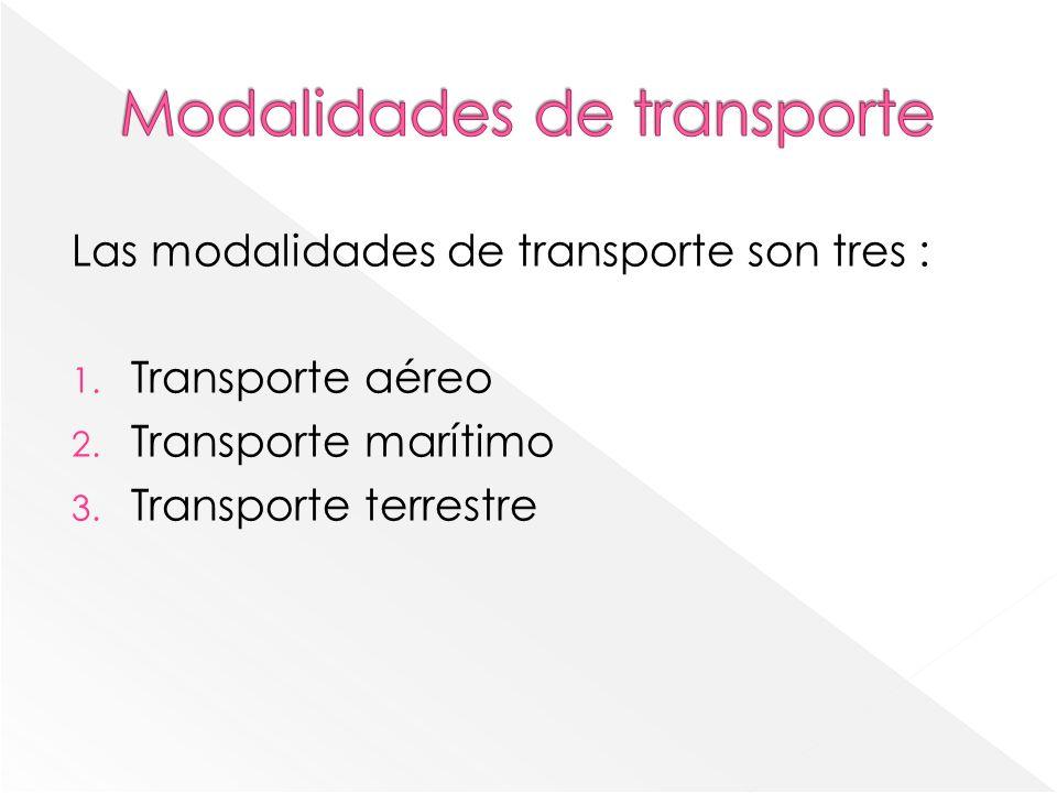 Las modalidades de transporte son tres : 1. Transporte aéreo 2. Transporte marítimo 3. Transporte terrestre