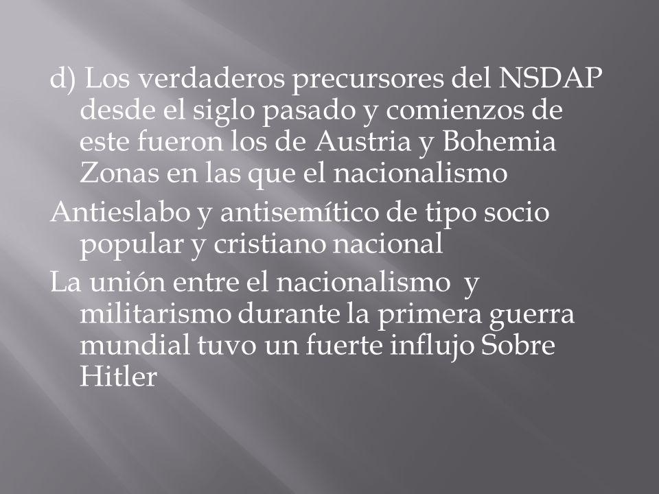 d) Los verdaderos precursores del NSDAP desde el siglo pasado y comienzos de este fueron los de Austria y Bohemia Zonas en las que el nacionalismo Antieslabo y antisemítico de tipo socio popular y cristiano nacional La unión entre el nacionalismo y militarismo durante la primera guerra mundial tuvo un fuerte influjo Sobre Hitler