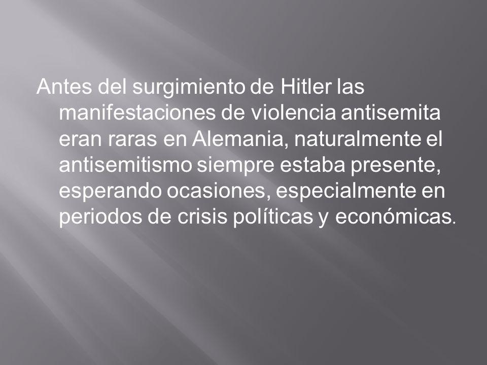 Antes del surgimiento de Hitler las manifestaciones de violencia antisemita eran raras en Alemania, naturalmente el antisemitismo siempre estaba presente, esperando ocasiones, especialmente en periodos de crisis políticas y económicas.