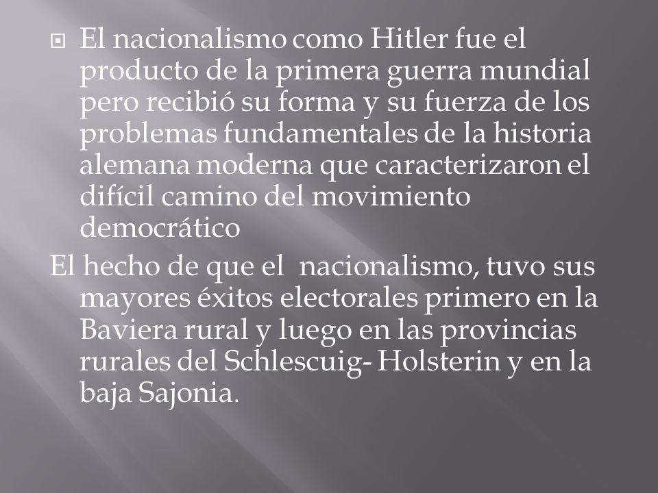 El nacionalismo como Hitler fue el producto de la primera guerra mundial pero recibió su forma y su fuerza de los problemas fundamentales de la historia alemana moderna que caracterizaron el difícil camino del movimiento democrático El hecho de que el nacionalismo, tuvo sus mayores éxitos electorales primero en la Baviera rural y luego en las provincias rurales del Schlescuig- Holsterin y en la baja Sajonia.