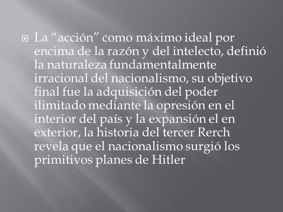 La acción como máximo ideal por encima de la razón y del intelecto, definió la naturaleza fundamentalmente irracional del nacionalismo, su objetivo final fue la adquisición del poder ilimitado mediante la opresión en el interior del país y la expansión el en exterior, la historia del tercer Rerch revela que el nacionalismo surgió los primitivos planes de Hitler