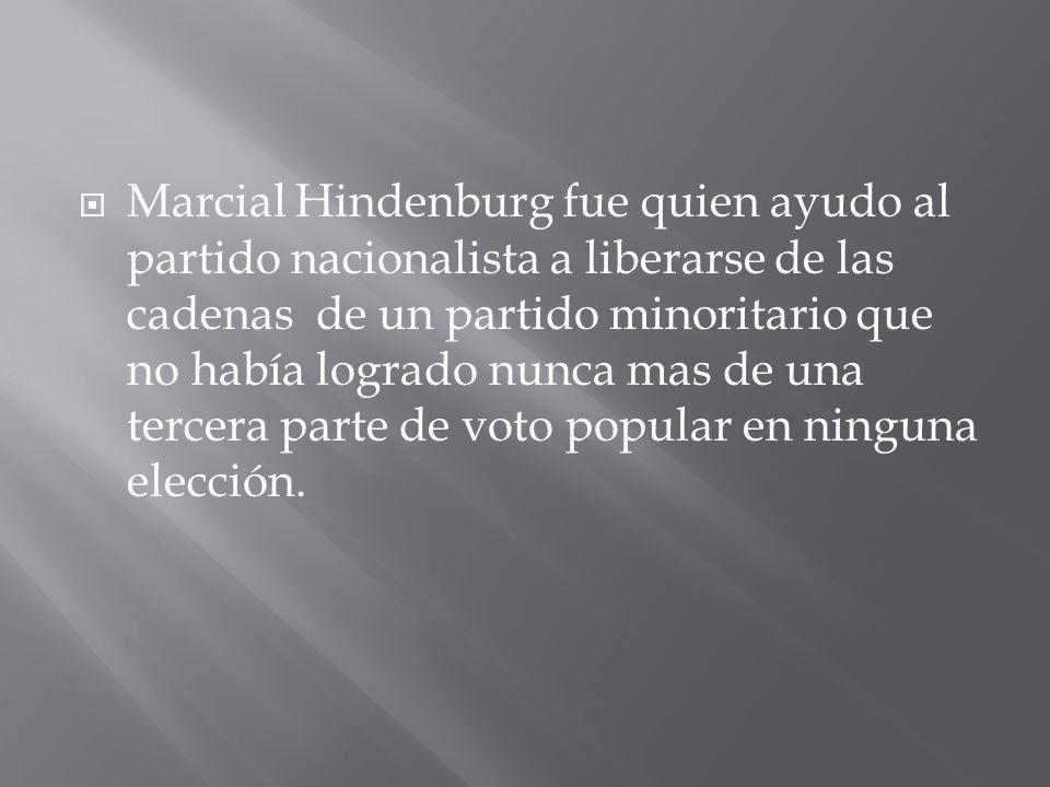 Marcial Hindenburg fue quien ayudo al partido nacionalista a liberarse de las cadenas de un partido minoritario que no había logrado nunca mas de una tercera parte de voto popular en ninguna elección.