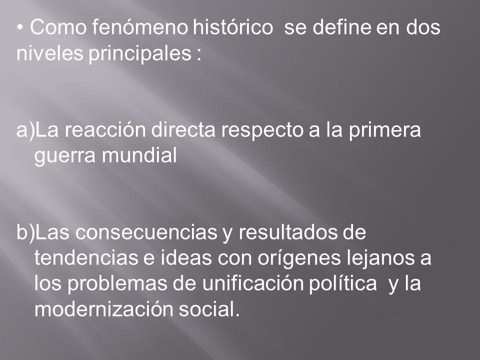 Como fenómeno histórico se define en dos niveles principales : a)La reacción directa respecto a la primera guerra mundial b)Las consecuencias y resultados de tendencias e ideas con orígenes lejanos a los problemas de unificación política y la modernización social.