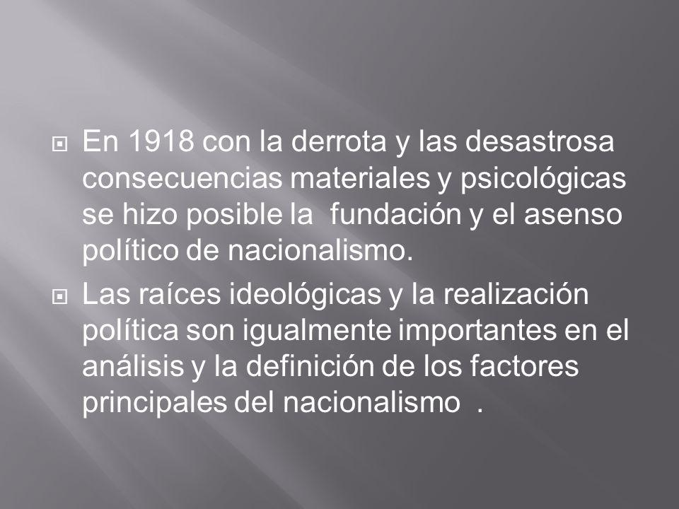 En 1918 con la derrota y las desastrosa consecuencias materiales y psicológicas se hizo posible la fundación y el asenso político de nacionalismo.