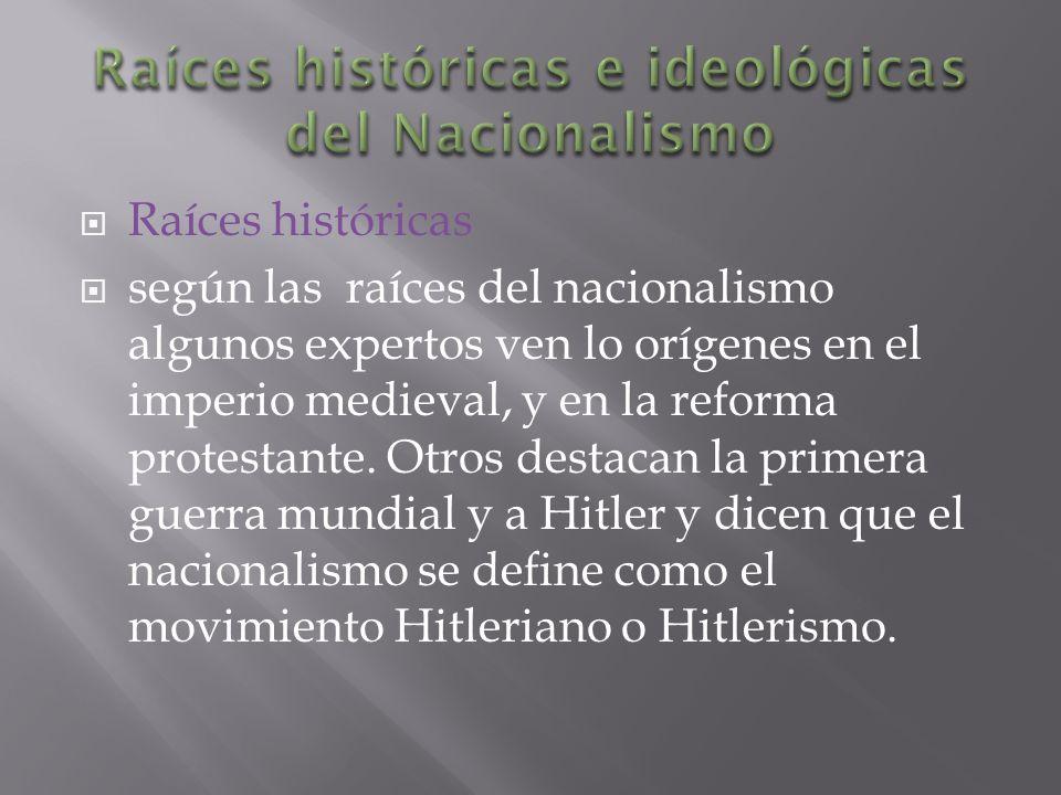 Raíces históricas según las raíces del nacionalismo algunos expertos ven lo orígenes en el imperio medieval, y en la reforma protestante.