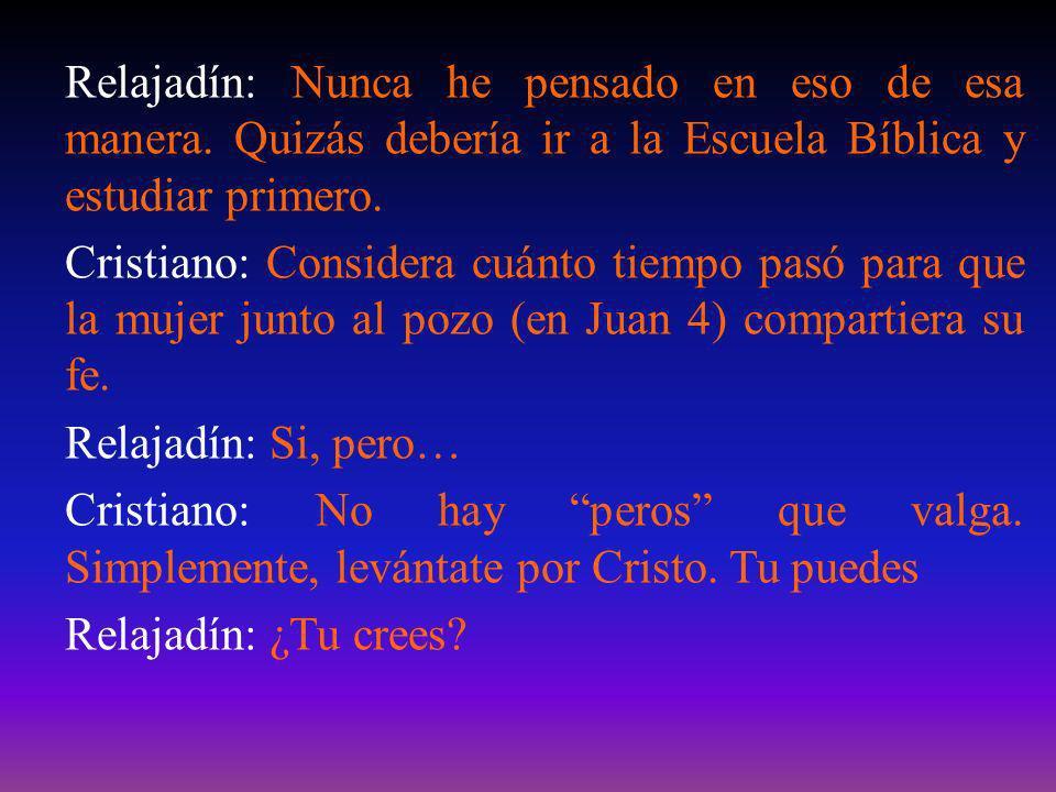 Relajadín: Nunca he pensado en eso de esa manera. Quizás debería ir a la Escuela Bíblica y estudiar primero. Cristiano: Considera cuánto tiempo pasó p