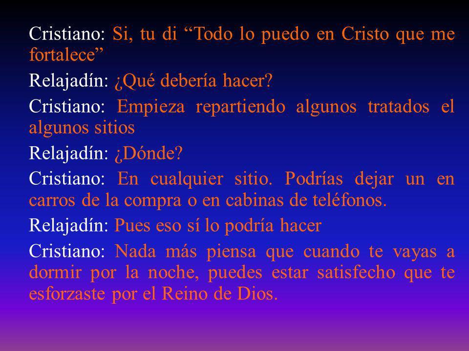 Cristiano: Si, tu di Todo lo puedo en Cristo que me fortalece Relajadín: ¿Qué debería hacer? Cristiano: Empieza repartiendo algunos tratados el alguno