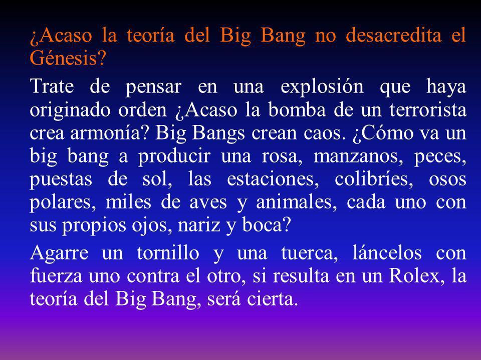 ¿Acaso la teoría del Big Bang no desacredita el Génesis? Trate de pensar en una explosión que haya originado orden ¿Acaso la bomba de un terrorista cr