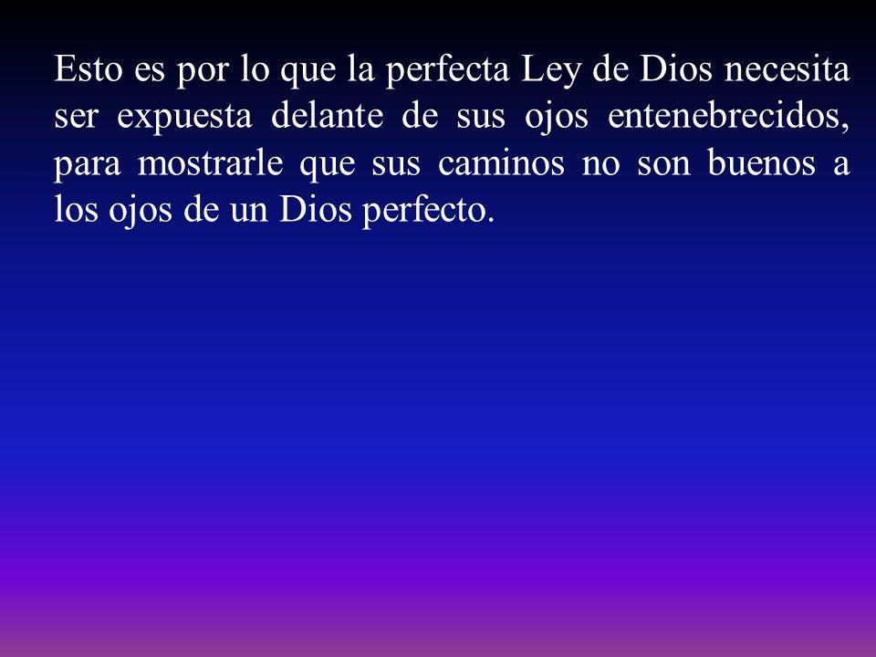 Esto es por lo que la perfecta Ley de Dios necesita ser expuesta delante de sus ojos entenebrecidos, para mostrarle que sus caminos no son buenos a lo
