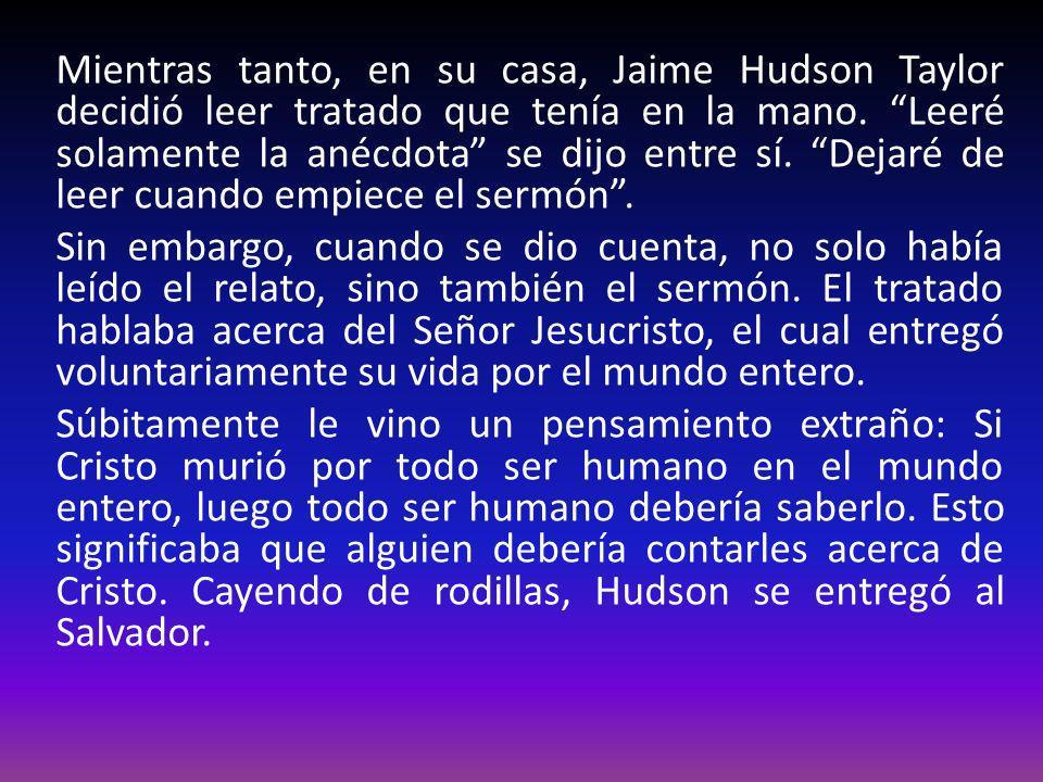 Mientras tanto, en su casa, Jaime Hudson Taylor decidió leer tratado que tenía en la mano. Leeré solamente la anécdota se dijo entre sí. Dejaré de lee