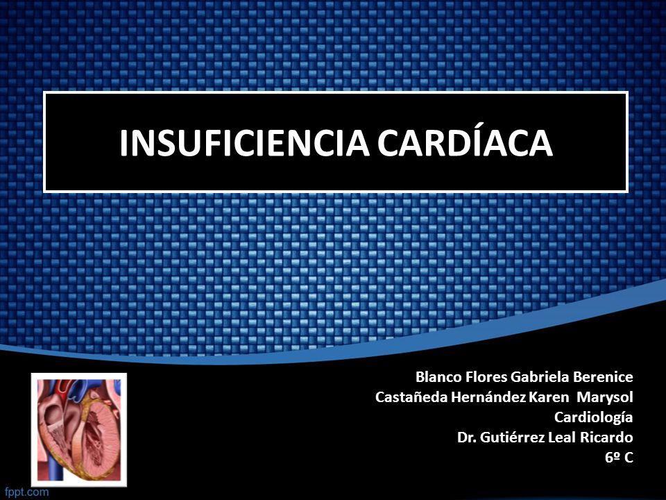 INSUFICIENCIA CARDÍACA Blanco Flores Gabriela Berenice Castañeda Hernández Karen Marysol Cardiología Dr. Gutiérrez Leal Ricardo 6º C
