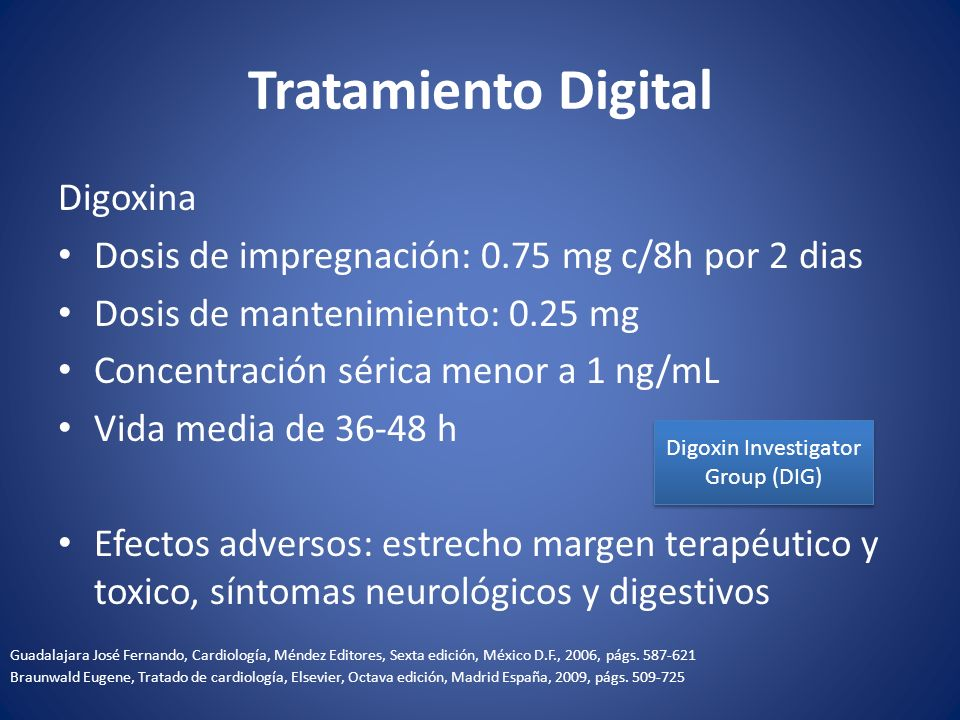 Tratamiento Digital Digoxina Dosis de impregnación: 0.75 mg c/8h por 2 dias Dosis de mantenimiento: 0.25 mg Concentración sérica menor a 1 ng/mL Vida