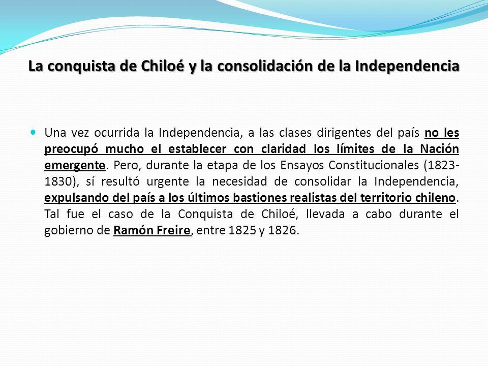 La conquista de Chiloé y la consolidación de la Independencia Una vez ocurrida la Independencia, a las clases dirigentes del país no les preocupó much