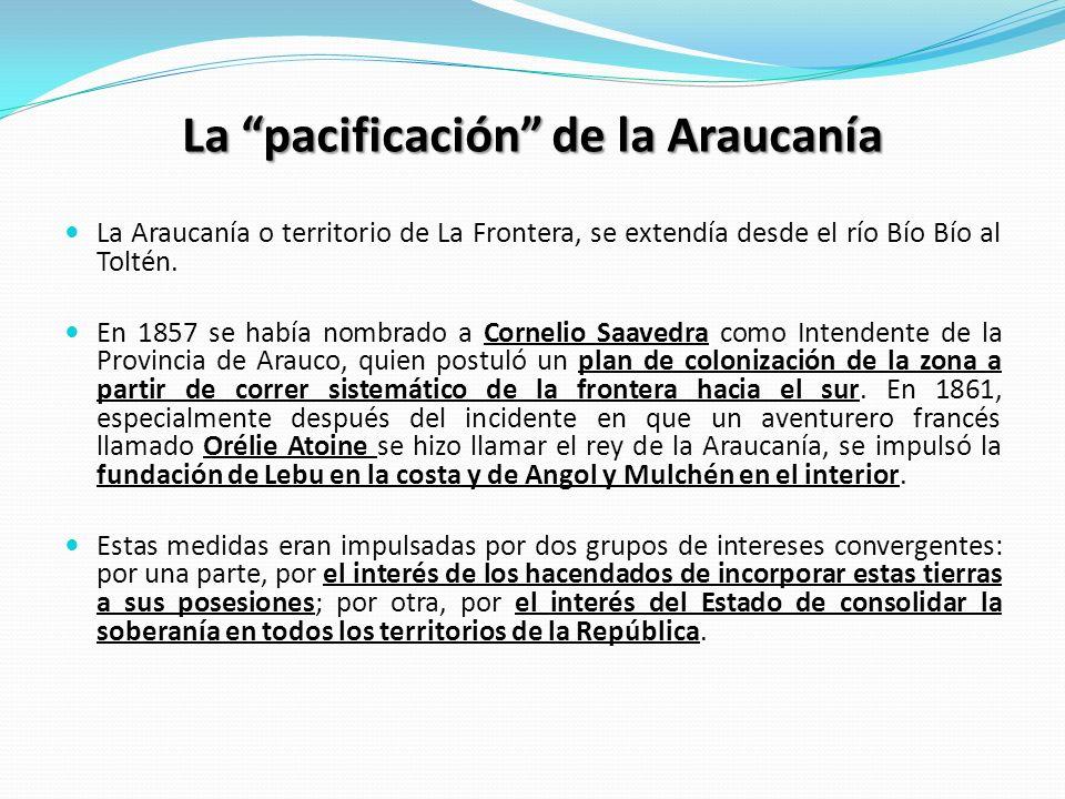 La pacificación de la Araucanía La Araucanía o territorio de La Frontera, se extendía desde el río Bío Bío al Toltén. En 1857 se había nombrado a Corn