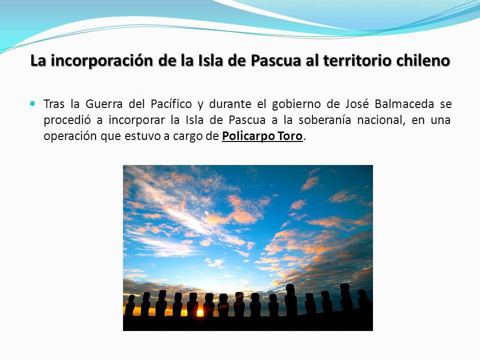 La incorporación de la Isla de Pascua al territorio chileno Tras la Guerra del Pacífico y durante el gobierno de José Balmaceda se procedió a incorpor
