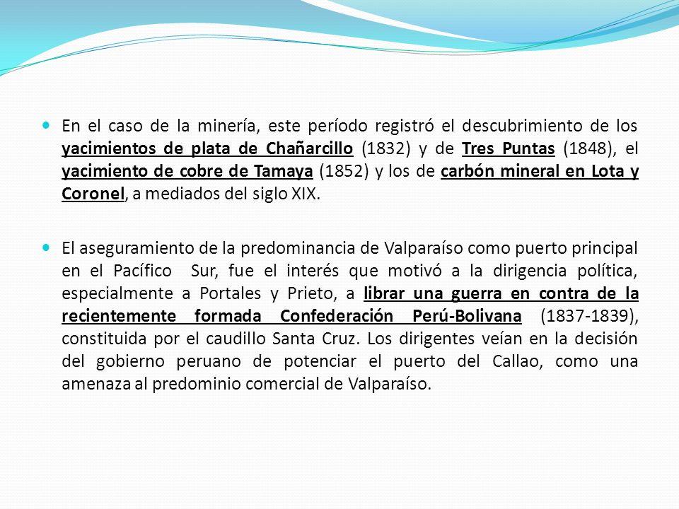 En el caso de la minería, este período registró el descubrimiento de los yacimientos de plata de Chañarcillo (1832) y de Tres Puntas (1848), el yacimi