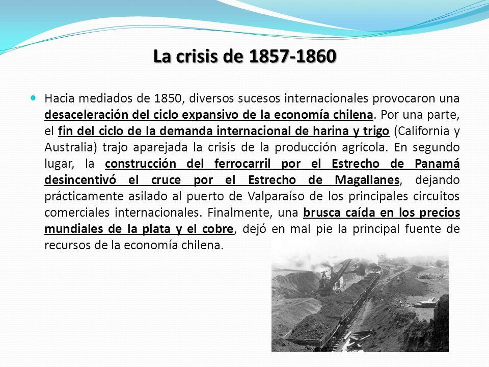 La crisis de 1857-1860 Hacia mediados de 1850, diversos sucesos internacionales provocaron una desaceleración del ciclo expansivo de la economía chile