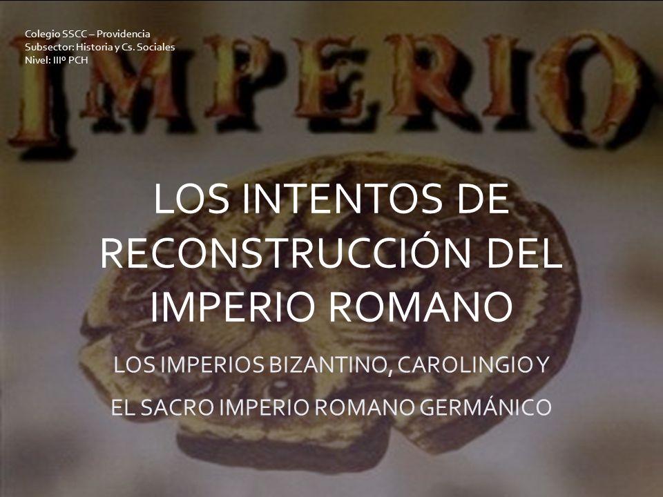 LOS INTENTOS DE RECONSTRUCCIÓN DEL IMPERIO ROMANO LOS IMPERIOS BIZANTINO, CAROLINGIO Y EL SACRO IMPERIO ROMANO GERMÁNICO Colegio SSCC – Providencia Su