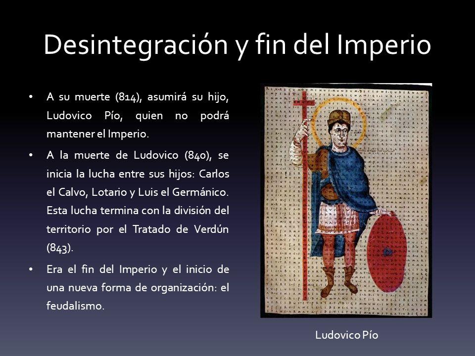 Desintegración y fin del Imperio A su muerte (814), asumirá su hijo, Ludovico Pío, quien no podrá mantener el Imperio. A la muerte de Ludovico (840),