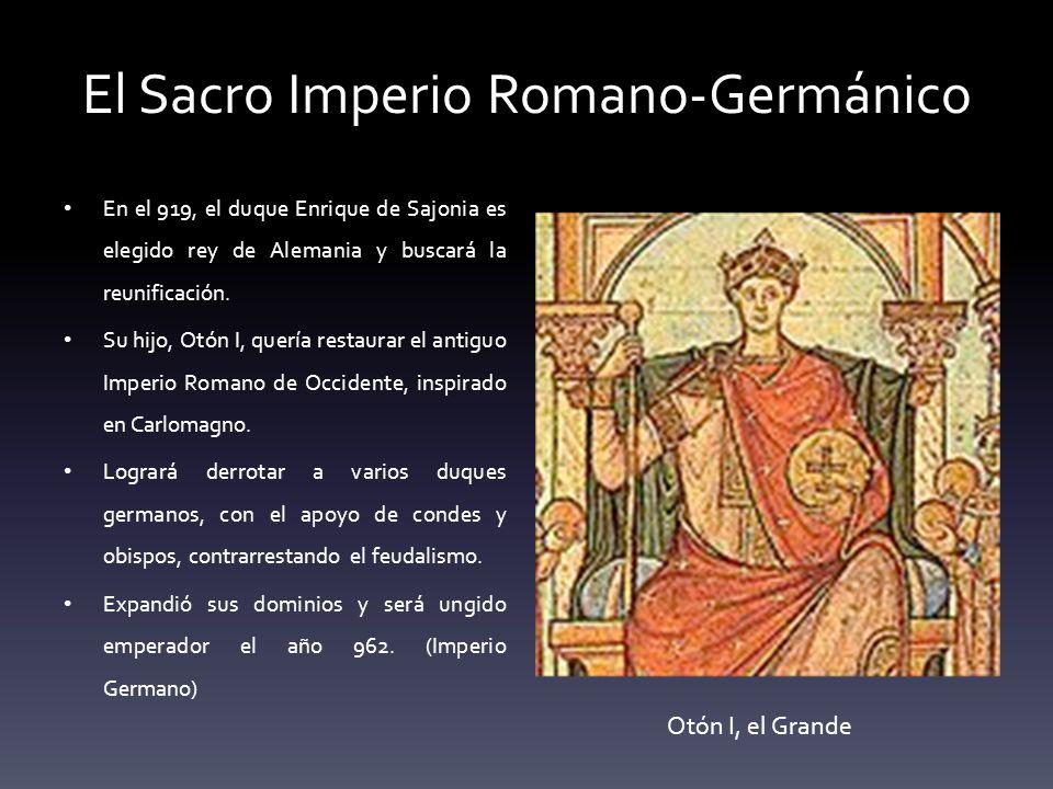 El Sacro Imperio Romano-Germánico En el 919, el duque Enrique de Sajonia es elegido rey de Alemania y buscará la reunificación. Su hijo, Otón I, querí