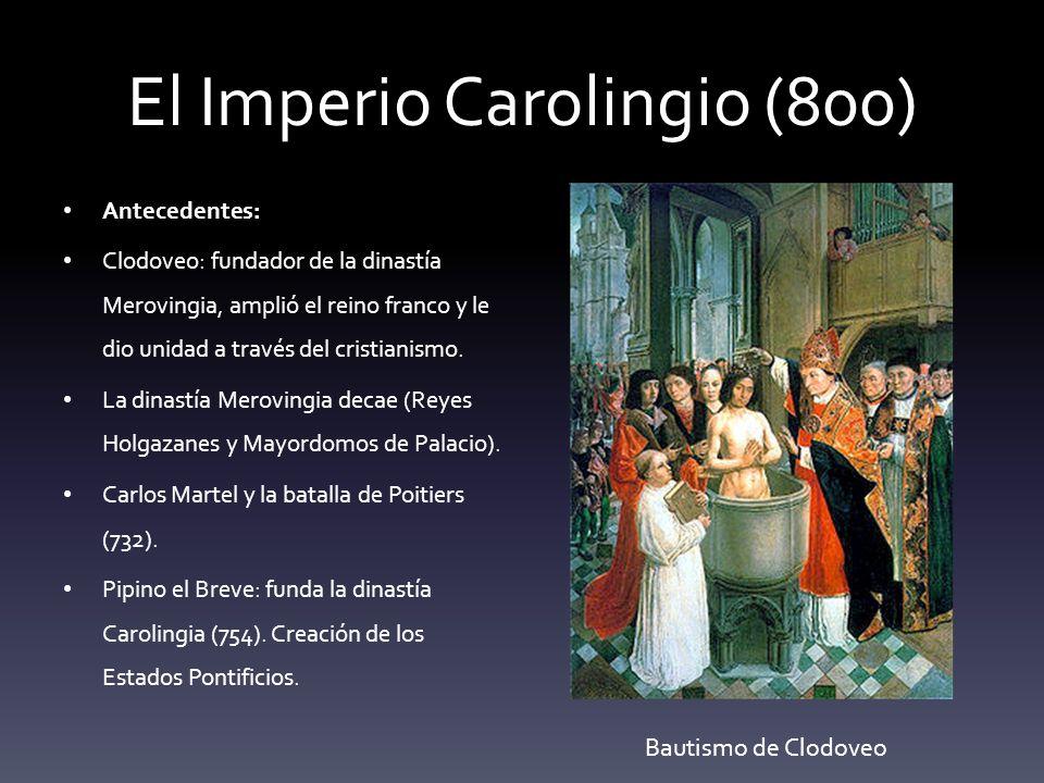 El Imperio Carolingio (800) Antecedentes: Clodoveo: fundador de la dinastía Merovingia, amplió el reino franco y le dio unidad a través del cristianis
