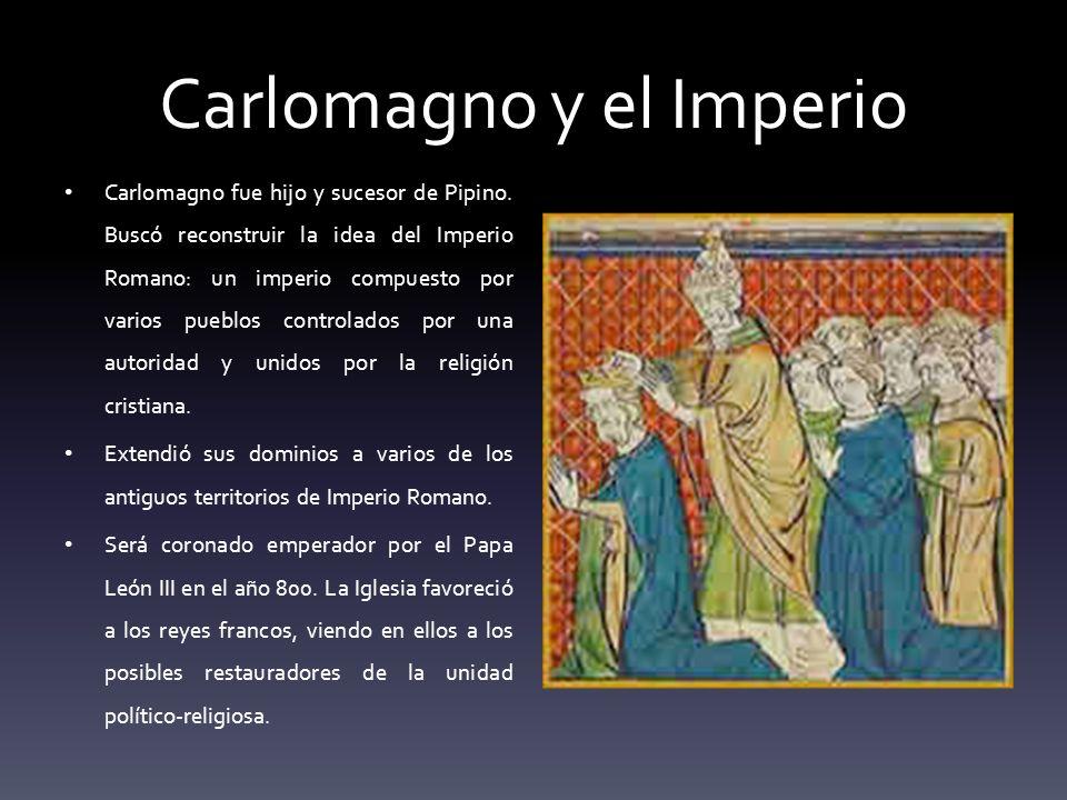 Carlomagno y el Imperio Carlomagno fue hijo y sucesor de Pipino. Buscó reconstruir la idea del Imperio Romano: un imperio compuesto por varios pueblos
