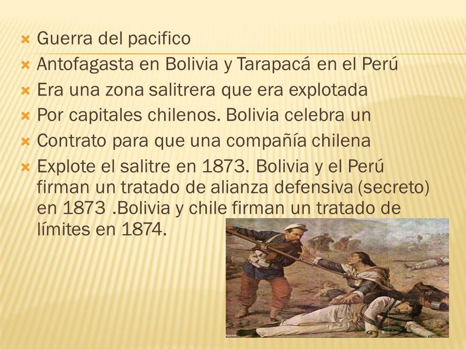 Guerra del pacifico Antofagasta en Bolivia y Tarapacá en el Perú Era una zona salitrera que era explotada Por capitales chilenos. Bolivia celebra un C
