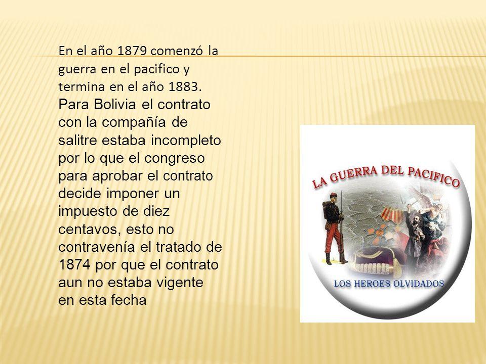 En el año 1879 comenzó la guerra en el pacifico y termina en el año 1883. Para Bolivia el contrato con la compañía de salitre estaba incompleto por lo