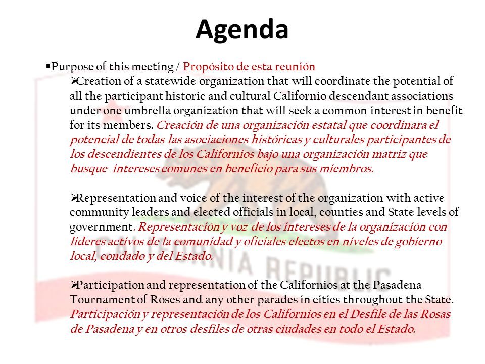 Agenda Purpose of this meeting / Propósito de esta reunión Creation of a statewide organization that will coordinate the potential of all the participant historic and cultural Californio descendant associations under one umbrella organization that will seek a common interest in benefit for its members.
