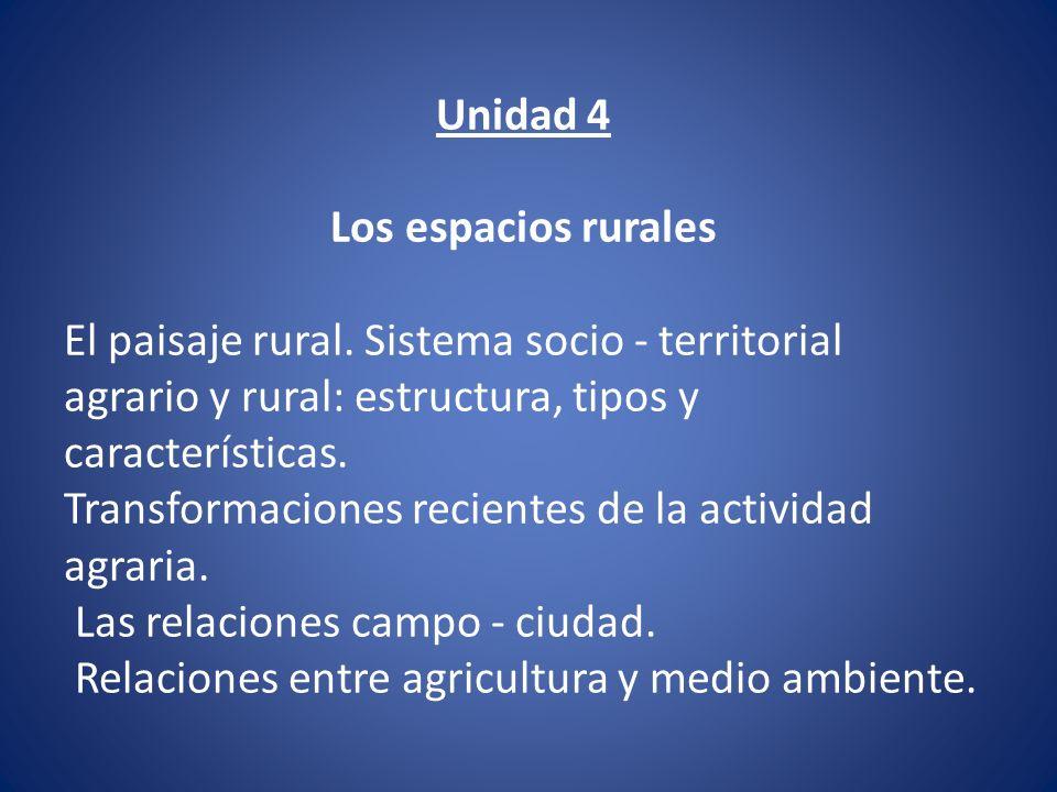 Unidad 4 Los espacios rurales El paisaje rural. Sistema socio - territorial agrario y rural: estructura, tipos y características. Transformaciones rec