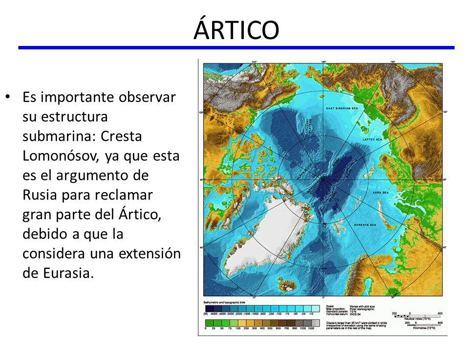 ÁRTICO Es importante observar su estructura submarina: Cresta Lomonósov, ya que esta es el argumento de Rusia para reclamar gran parte del Ártico, deb