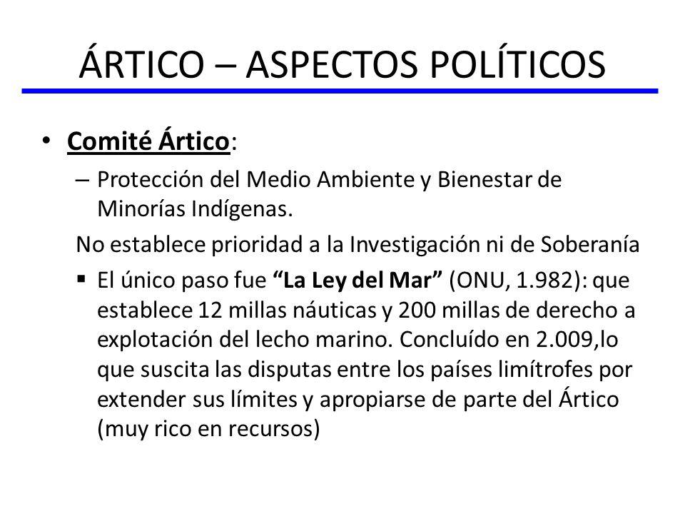 ÁRTICO – ASPECTOS POLÍTICOS Comité Ártico: – Protección del Medio Ambiente y Bienestar de Minorías Indígenas. No establece prioridad a la Investigació