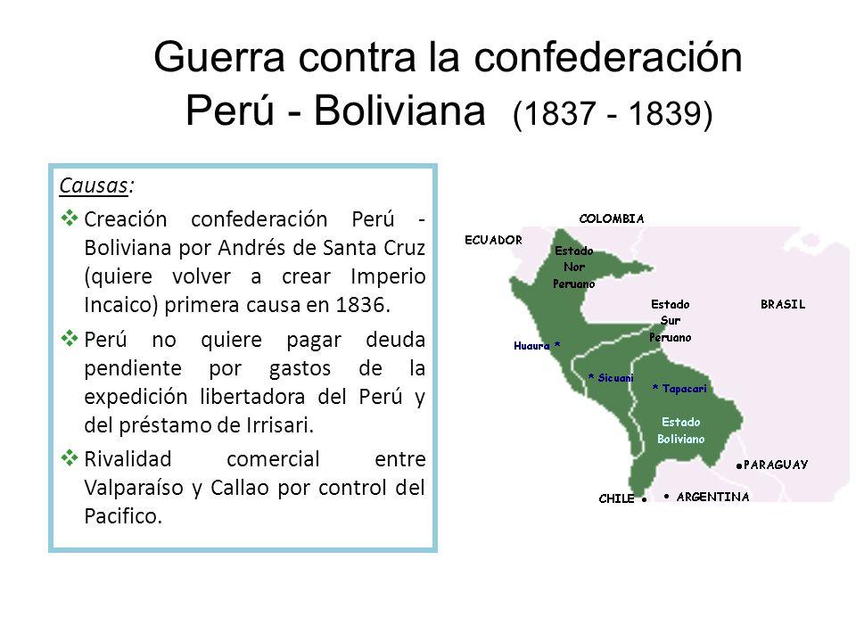 Guerra contra la confederación Perú - Boliviana (1837 - 1839) Causas: Creación confederación Perú - Boliviana por Andrés de Santa Cruz (quiere volver a crear Imperio Incaico) primera causa en 1836.