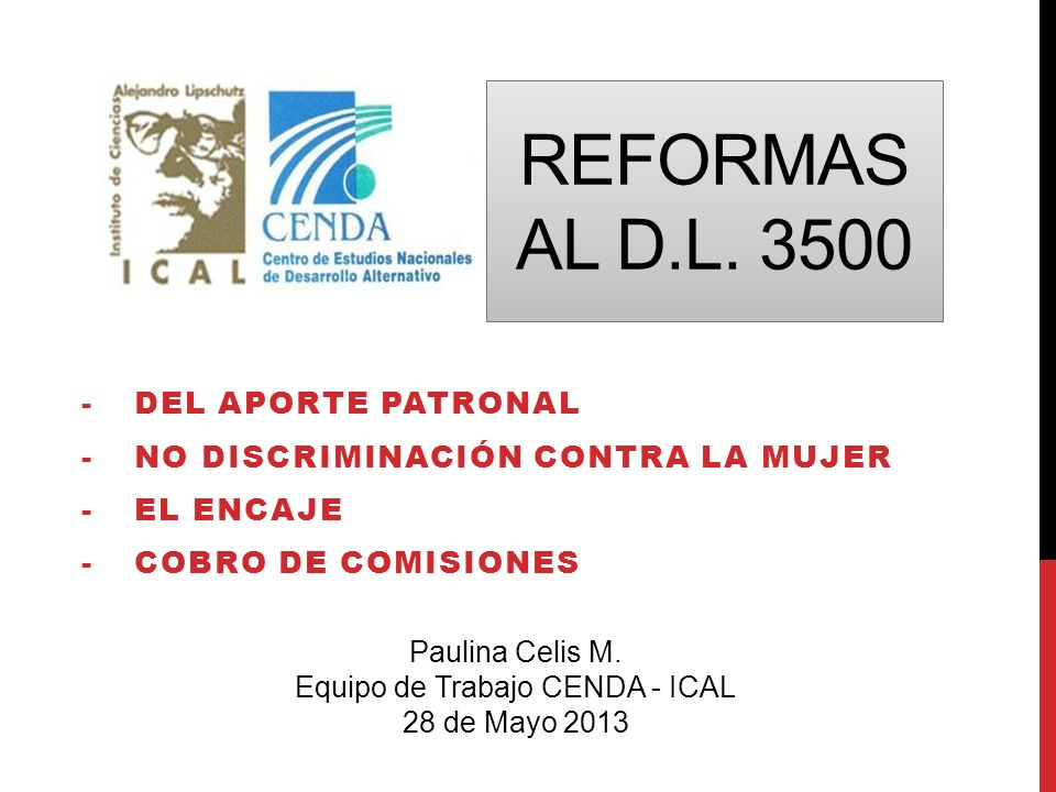 REFORMAS AL D.L. 3500 -DEL APORTE PATRONAL -NO DISCRIMINACIÓN CONTRA LA MUJER -EL ENCAJE -COBRO DE COMISIONES Paulina Celis M. Equipo de Trabajo CENDA