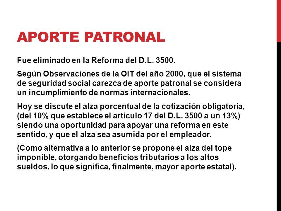APORTE PATRONAL Fue eliminado en la Reforma del D.L. 3500. Según Observaciones de la OIT del año 2000, que el sistema de seguridad social carezca de a