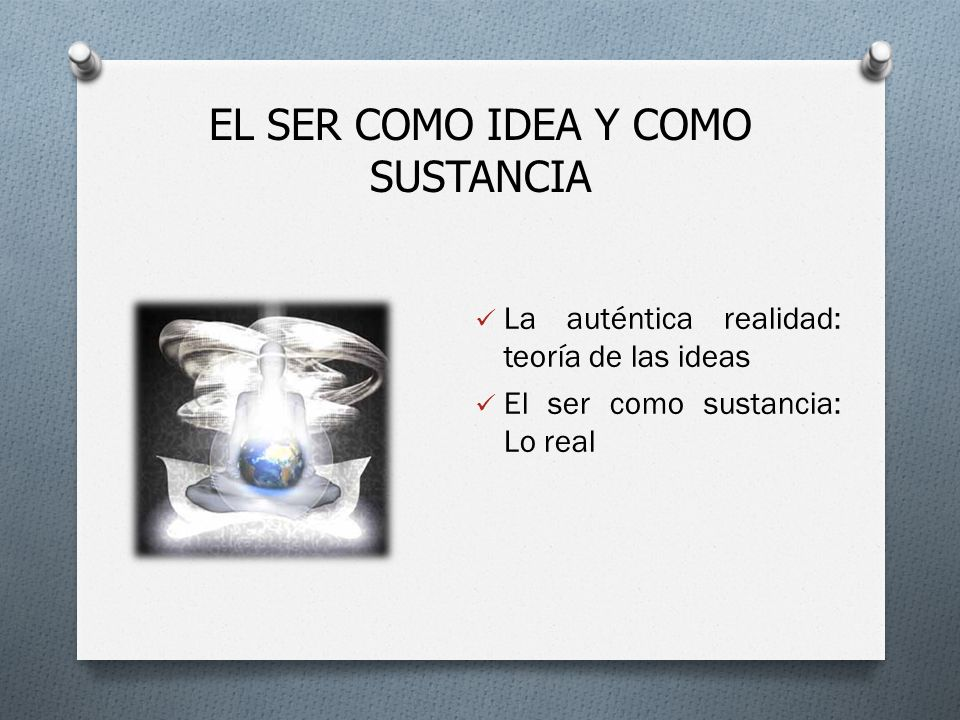 EL SER COMO IDEA Y COMO SUSTANCIA La auténtica realidad: teoría de las ideas El ser como sustancia: Lo real
