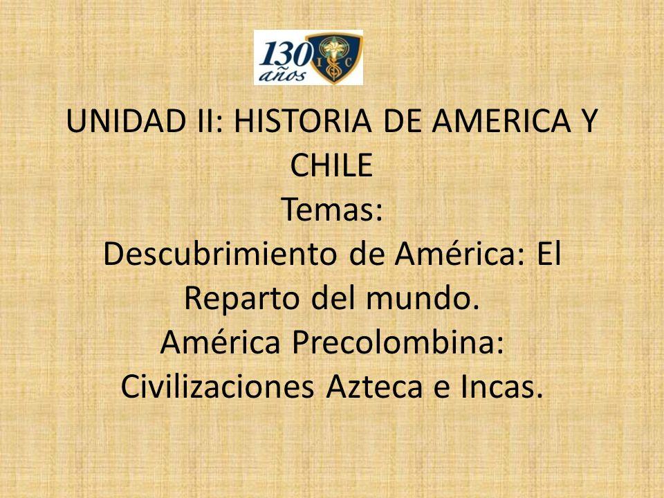 UNIDAD II: HISTORIA DE AMERICA Y CHILE Temas: Descubrimiento de América: El Reparto del mundo. América Precolombina: Civilizaciones Azteca e Incas.