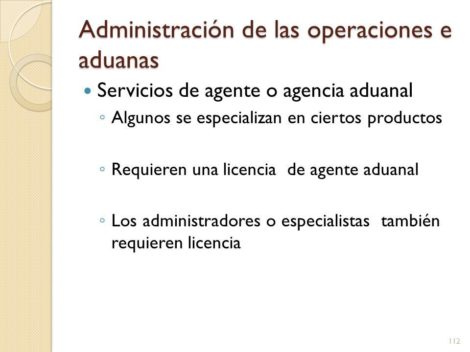 Administración de las operaciones e aduanas Servicios de agente o agencia aduanal Algunos se especializan en ciertos productos Requieren una licencia