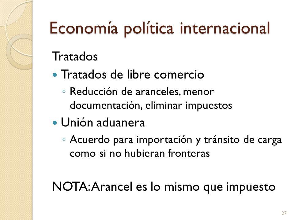 Economía política internacional Tratados Tratados de libre comercio Reducción de aranceles, menor documentación, eliminar impuestos Unión aduanera Acu