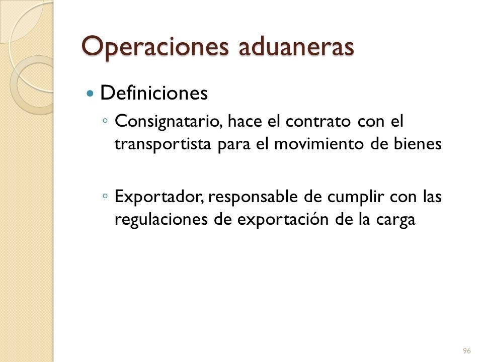 Operaciones aduaneras Definiciones Consignatario, hace el contrato con el transportista para el movimiento de bienes Exportador, responsable de cumpli