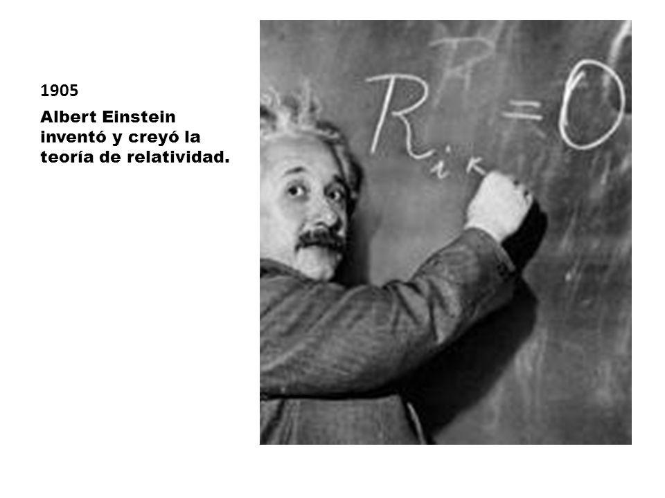 1905 Albert Einstein inventó y creyó la teoría de relatividad.