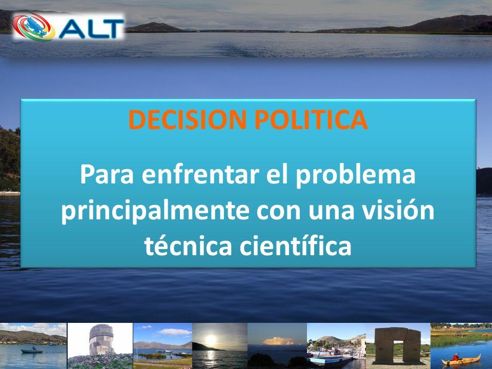 DECISION POLITICA Para enfrentar el problema principalmente con una visión técnica científica DECISION POLITICA Para enfrentar el problema principalme