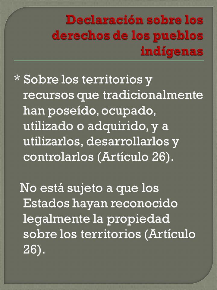 * Sobre los territorios y recursos que tradicionalmente han poseído, ocupado, utilizado o adquirido, y a utilizarlos, desarrollarlos y controlarlos (Artículo 26).