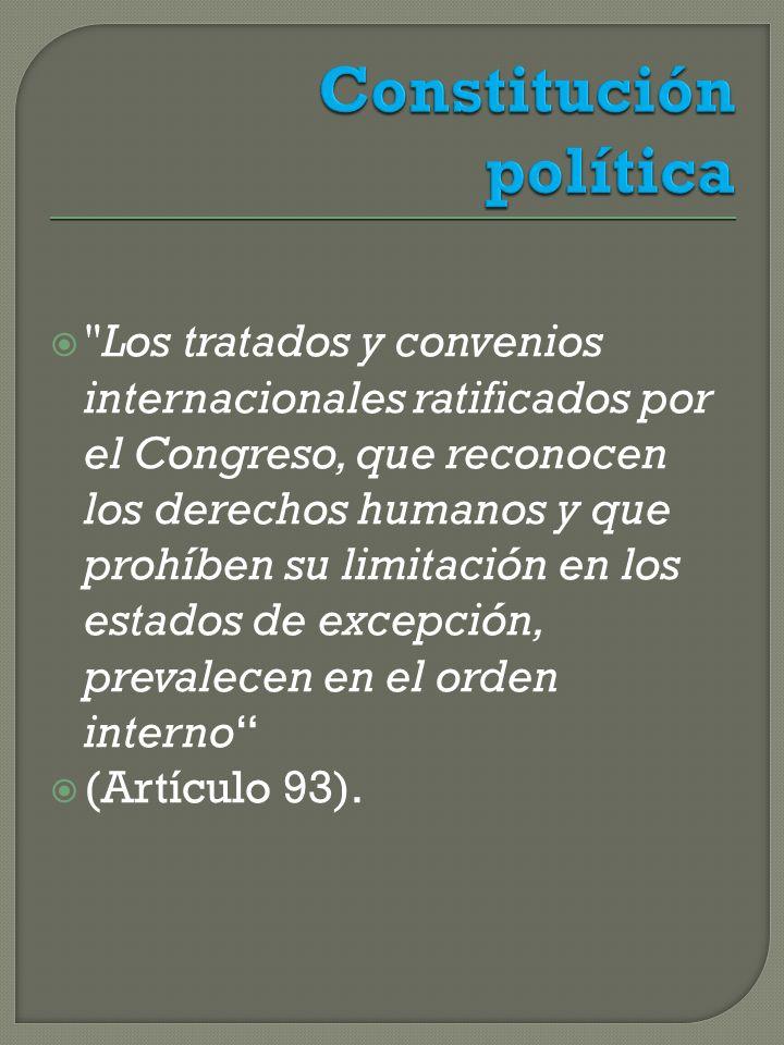 Los tratados y convenios internacionales ratificados por el Congreso, que reconocen los derechos humanos y que prohíben su limitación en los estados de excepción, prevalecen en el orden interno (Artículo 93).