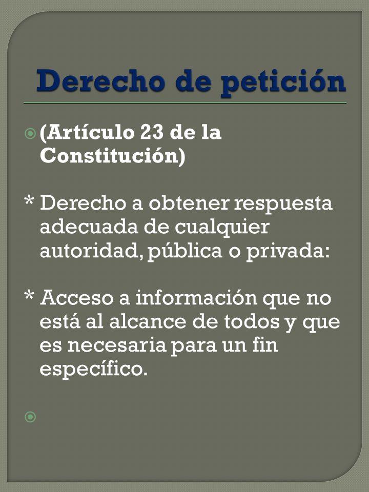 (Artículo 23 de la Constitución) * Derecho a obtener respuesta adecuada de cualquier autoridad, pública o privada: * Acceso a información que no está al alcance de todos y que es necesaria para un fin específico.