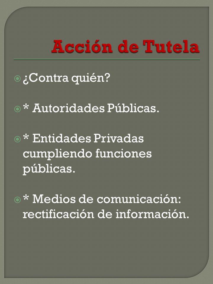 ¿Contra quién.* Autoridades Públicas. * Entidades Privadas cumpliendo funciones públicas.